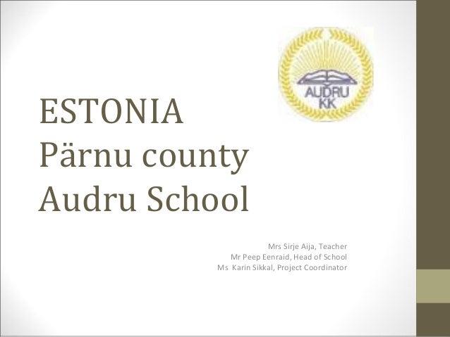 ESTONIAPärnu countyAudru School                       Mrs Sirje Aija, Teacher             Mr Peep Eenraid, Head of School ...