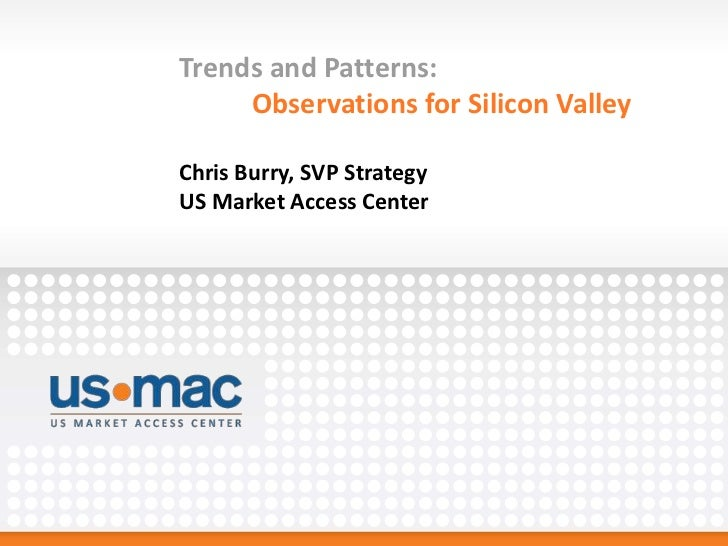 Trends and Patterns:     Observations for Silicon ValleyChris Burry, SVP StrategyUS Market Access Center