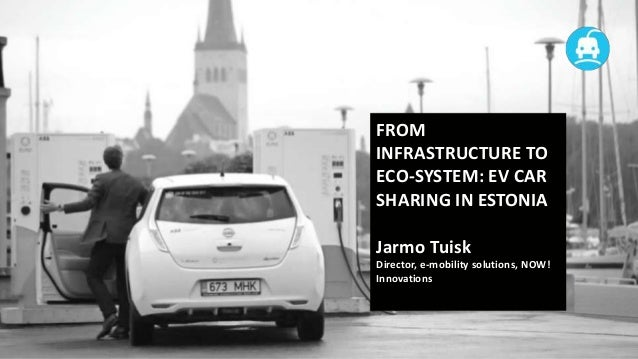 FROM INFRASTRUCTURE TO ECO-SYSTEM: EV CAR SHARING IN ESTONIA  Jarmo Tuisk Director, e-mobility solutions, NOW! Innovations