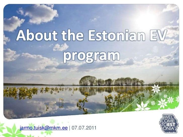 AbouttheEstonian EV program<br />jarmo.tuisk@mkm.ee   07.07.2011<br />