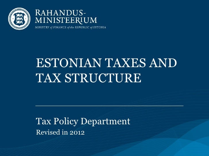 ESTONIAN TAXES ANDTAX STRUCTURETax Policy DepartmentRevised in 2012