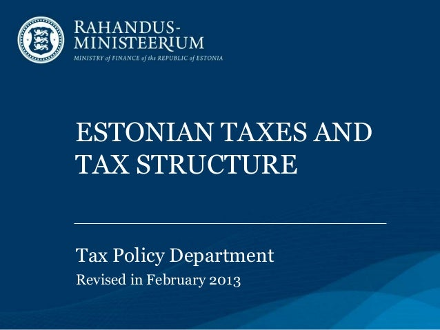 ESTONIAN TAXES AND TAX STRUCTURE Tax Policy Department Revised in February 2013