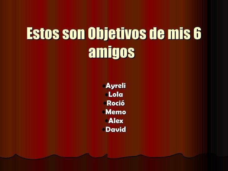 Estos son Objetivos de mis 6           amigos             •Ayreli              •Lola             •Roció             •Memo ...