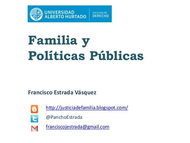 Familia y Políticas Públicas Francisco Estrada Vásquez http://justiciadefamilia.blogspot.com/ @PanchoEstrada franciscojest...