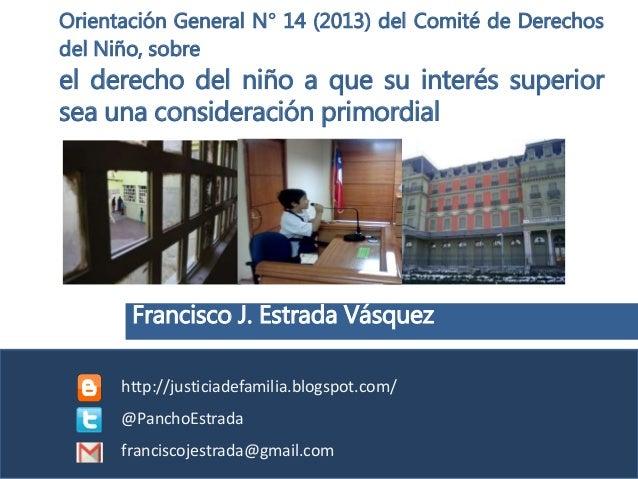 Francisco J. Estrada Vásquez Orientación General N° 14 (2013) del Comité de Derechos del Niño, sobre el derecho del niño a...