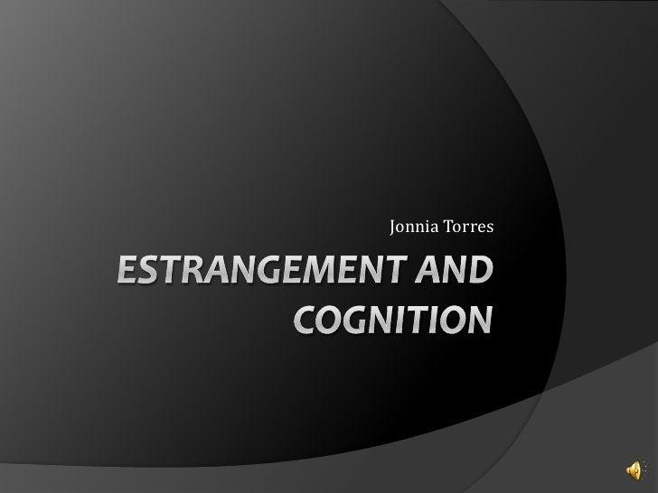 Estrangement and cognition<br />Jonnia Torres<br />