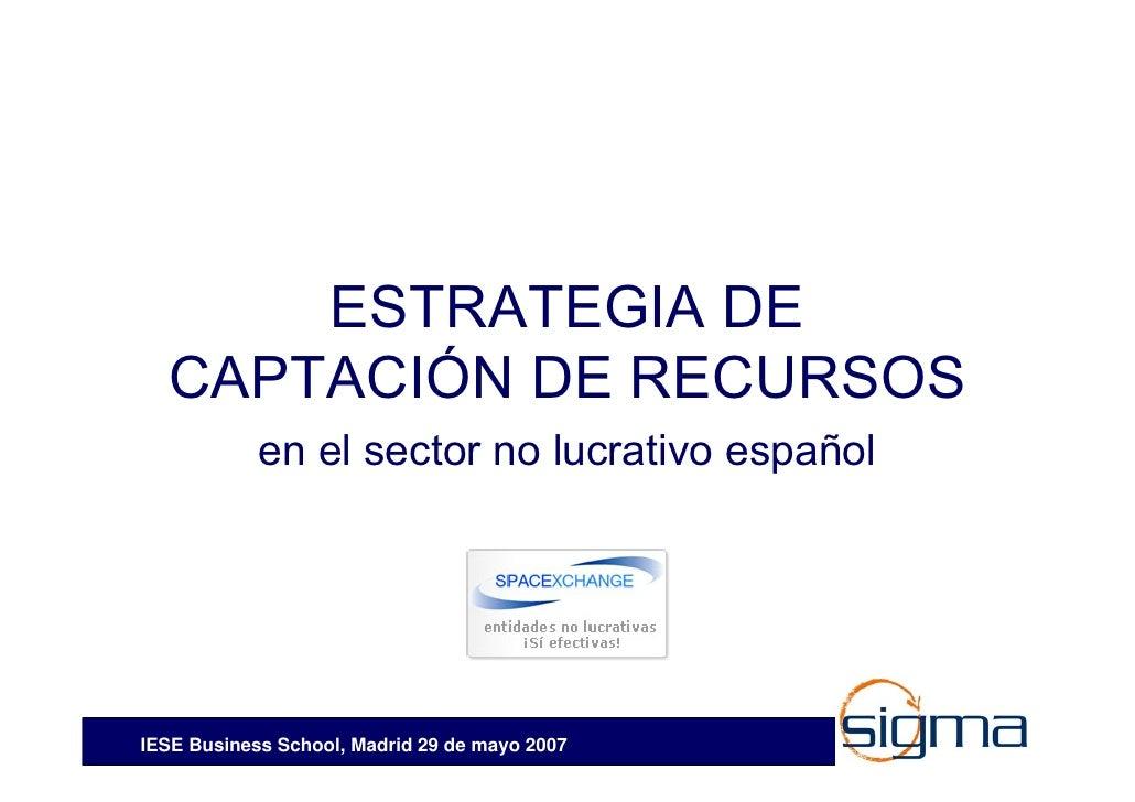 ESTRATEGIA DE   CAPTACIÓN DE RECURSOS             en el sector no lucrativo español     IESE Business School, Madrid 29 de...