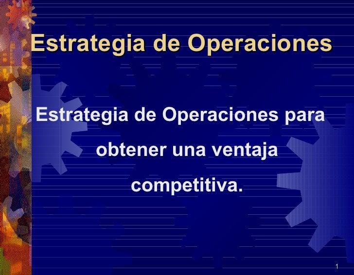 Estrategia de Operaciones <ul><li>Estrategia de Operaciones para obtener una ventaja competitiva. </li></ul>