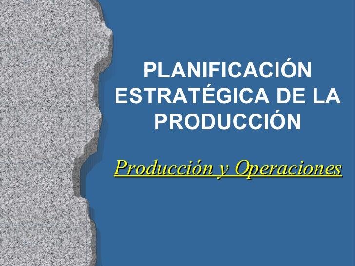 PLANIFICACIÓN ESTRATÉGICA DE LA PRODUCCIÓN Producción y Operaciones
