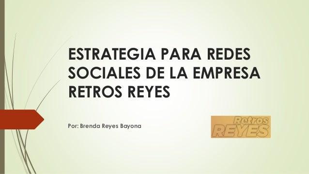 ESTRATEGIA PARA REDES SOCIALES DE LA EMPRESA RETROS REYES Por: Brenda Reyes Bayona