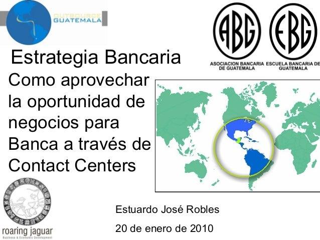 Estrategia Bancaria  Como aprovechar la oportunidad de negocios para Banca a través de Contact Centers  Estuardo José Robl...