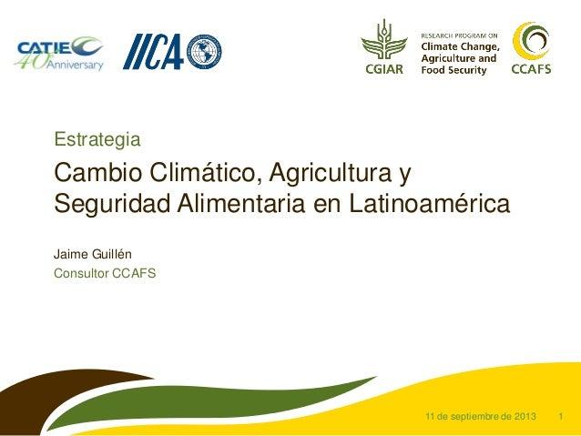 1 Cambio Climático, Agricultura y Seguridad Alimentaria en Latinoamérica Jaime Guillén Consultor CCAFS 11 de septiembre de...