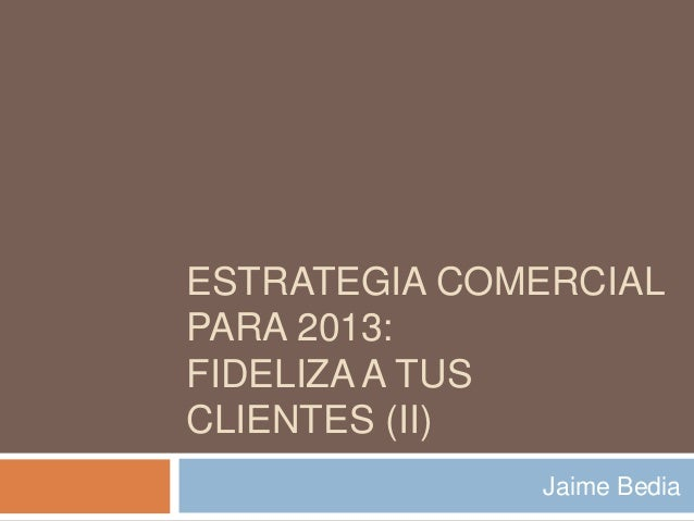 ESTRATEGIA COMERCIALPARA 2013:FIDELIZA A TUSCLIENTES (II)              Jaime Bedia