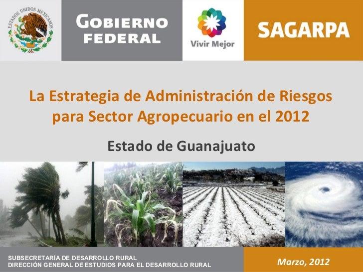 La Estrategia de Administración de Riesgos        para Sector Agropecuario en el 2012                          Estado de G...
