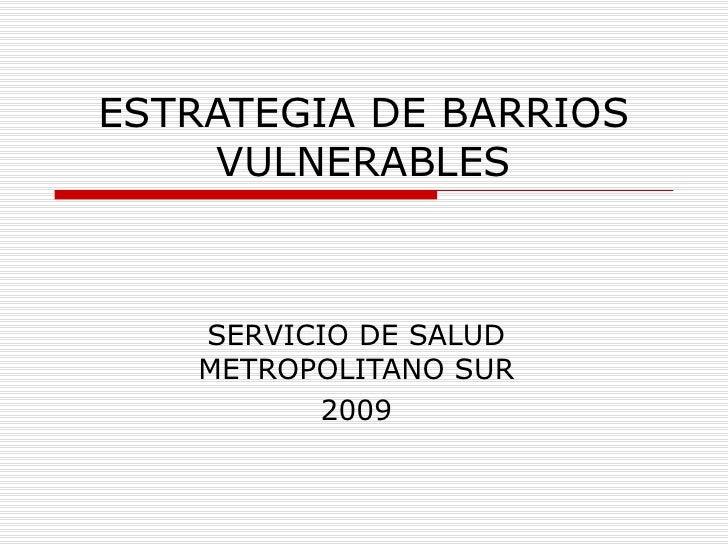 ESTRATEGIA DE BARRIOS VULNERABLES SERVICIO DE SALUD METROPOLITANO SUR 2009