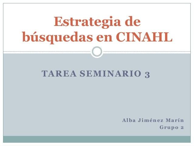 Estrategia debúsquedas en CINAHL  TAREA SEMINARIO 3              Alba Jiménez Marín                         Grupo 2