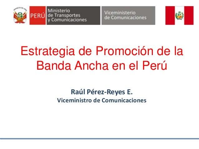 Estrategia de Promoción de la Banda Ancha en el Perú Raúl Pérez-Reyes E. Viceministro de Comunicaciones