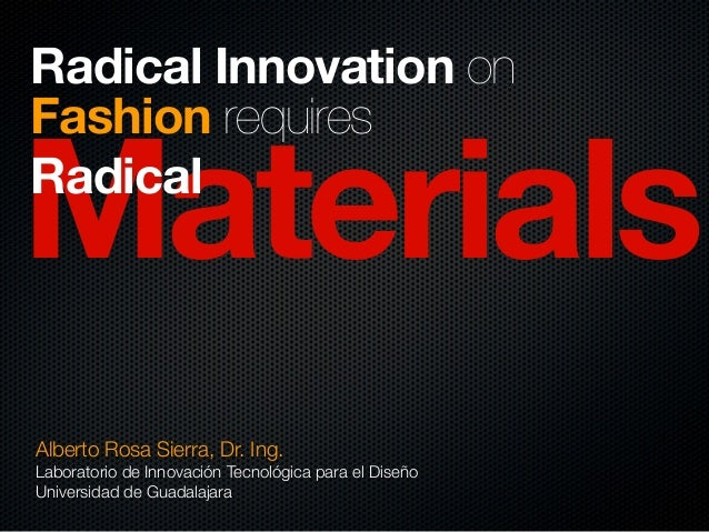 Materials Radical Innovation on Fashion requires Radical Alberto Rosa Sierra, Dr. Ing. Laboratorio de Innovación Tecnológi...
