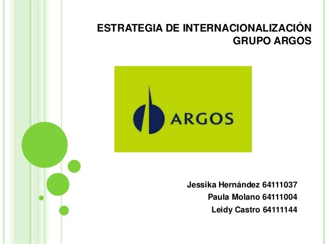 ESTRATEGIA DE INTERNACIONALIZACIÓN GRUPO ARGOS  Jessika Hernández 64111037 Paula Molano 64111004 Leidy Castro 64111144