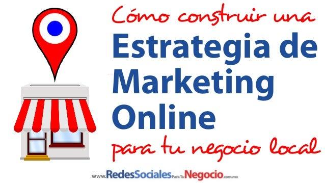 Cómo construir una  Estrategia de Marketing Online  para tu negocio local www.