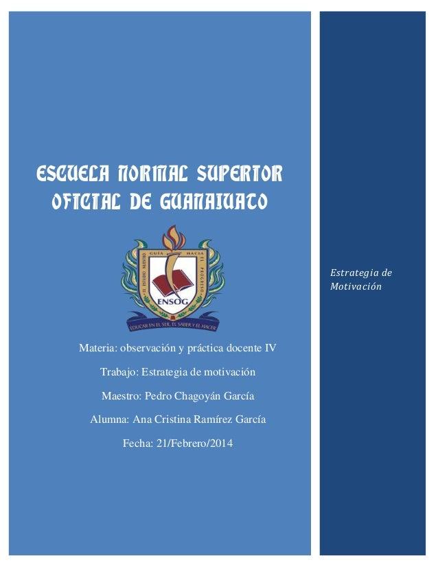 ESCUELA NORMAL SUPERIOR OFICIAL DE GUANAJUATO  Estrategia de Motivación  Materia: observación y práctica docente IV Trabaj...