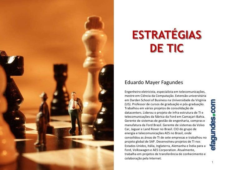 ESTRATÉGIAS DE TIC<br />1<br />Eduardo Mayer Fagundes<br />Engenheiro eletricista, especialista em telecomunicações, mestr...