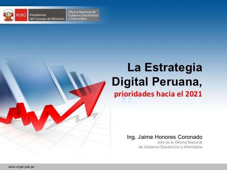 La Estrategia Digital Peruana, prioridades hacia el 2021 Ing. Jaime Honores Coronado Jefe de la Oficina Nacional de Gobier...