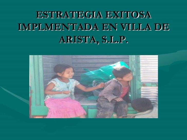 ESTRATEGIA EXITOSA IMPLMENTADA EN VILLA DE ARISTA, S.L.P.<br />
