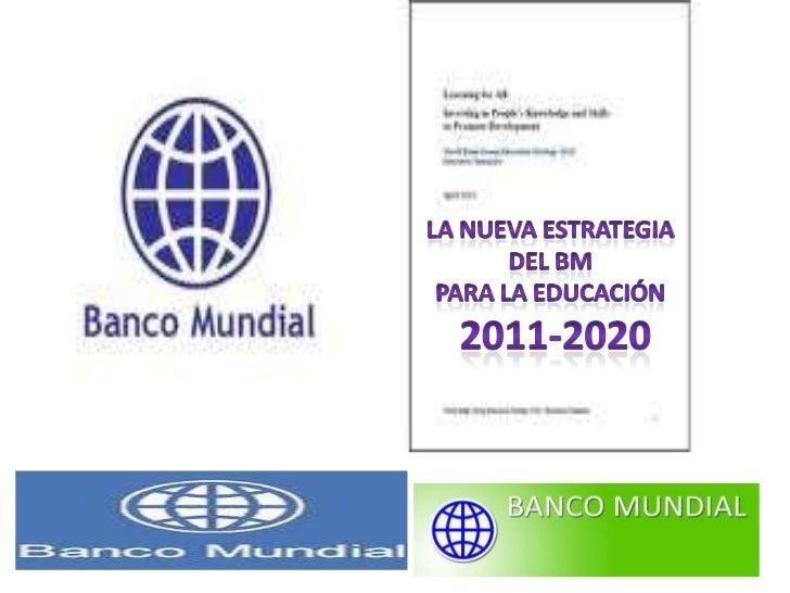 LA NUEVA ESTRATEGIA DEL BM<br />PARA LA EDUCACIÓN<br /> 2011-2020<br />