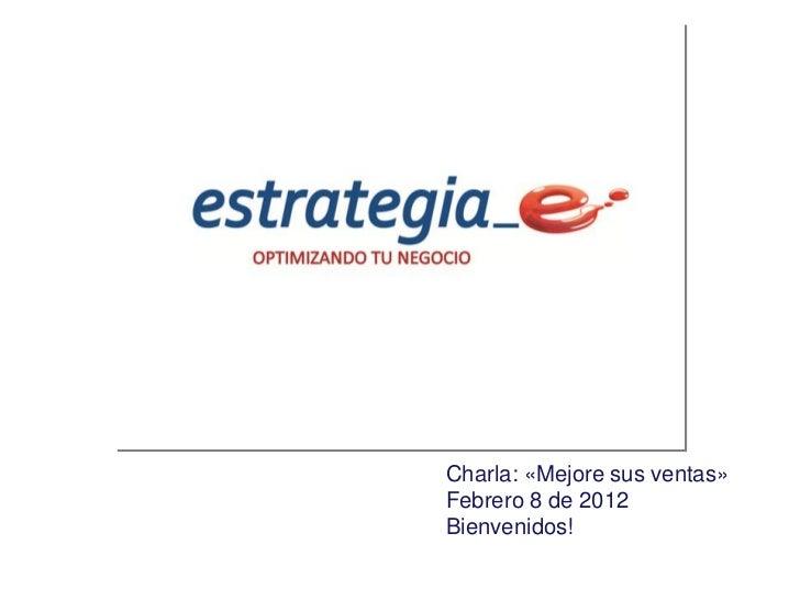 Charla: «Mejore sus ventas»Febrero 8 de 2012Bienvenidos!