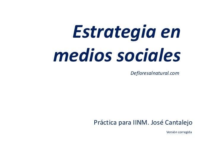 Estrategia enmedios sociales                Defloresalnatural.com    Práctica para IINM. José Cantalejo                   ...