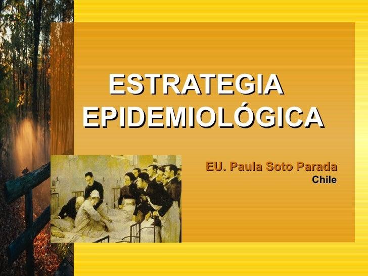 ESTRATEGIA  EPIDEMIOLÓGICA EU. Paula Soto Parada   Chile