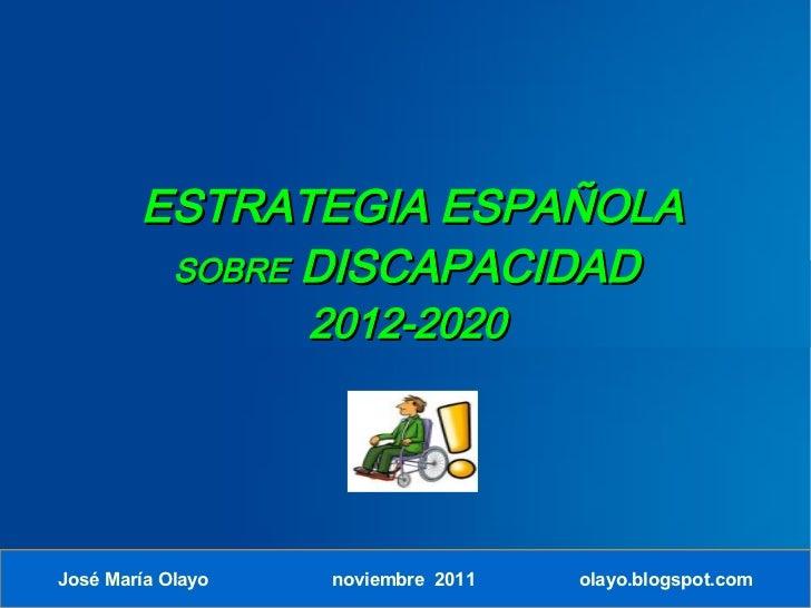 ESTRATEGIA ESPAÑOLA         SOBRE DISCAPACIDAD                   2012-2020José María Olayo    noviembre 2011   olayo.blogs...