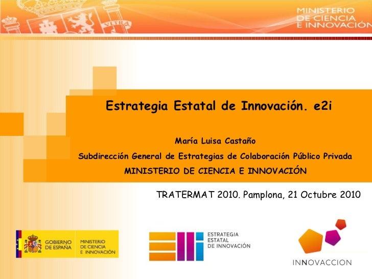 TRATERMAT 2010. Pamplona, 21 Octubre 2010 Estrategia Estatal de Innovación. e2i María Luisa Castaño Subdirección General d...