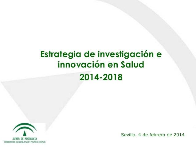Estrategia de investigación e innovación en Salud 2014-2018  Sevilla. 4 de febrero de 2014