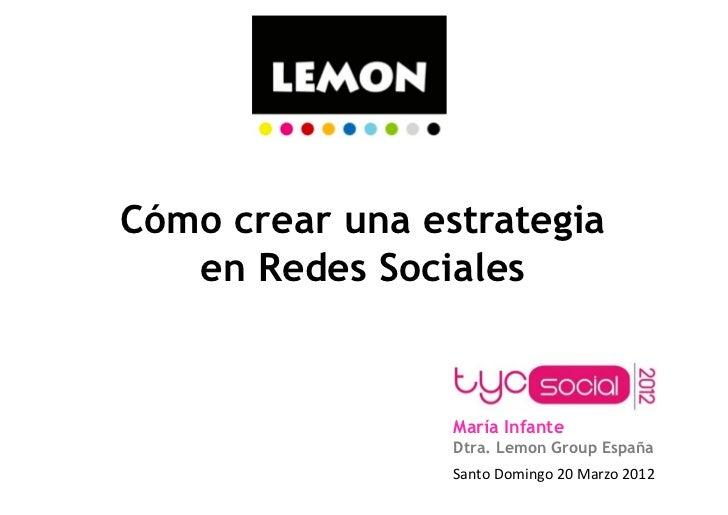 Cómo crear una estrategia   en Redes Sociales                 María Infante                 Dtra. Lemon Group España      ...