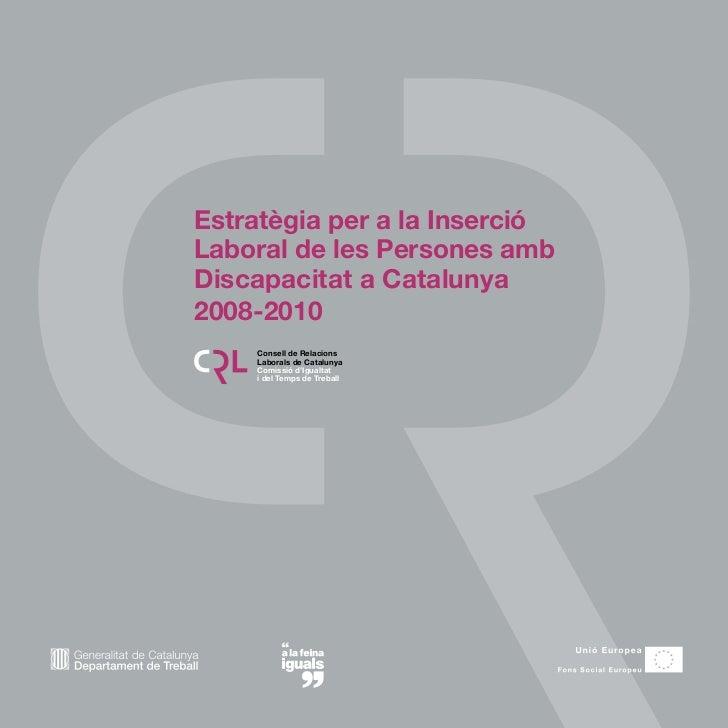 Estratègia per a la Inserció Laboral de les Persones amb Discapacitat a Catalunya 2008-2010     Consell de Relacions     L...