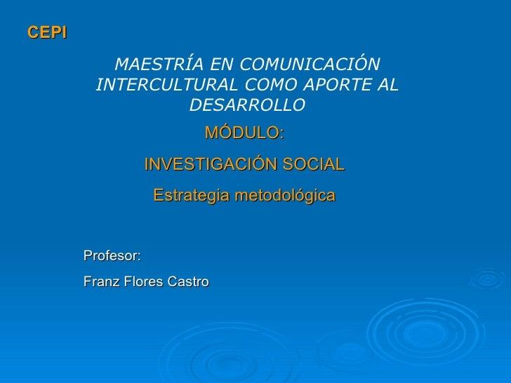 CEPI MÓDULO: INVESTIGACIÓN SOCIAL Estrategia metodológica MAESTRÍA EN COMUNICACIÓN INTERCULTURAL COMO APORTE AL DESARROLLO...