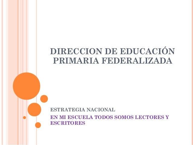 DIRECCION DE EDUCACIÓN PRIMARIA FEDERALIZADA ESTRATEGIA NACIONAL EN MI ESCUELA TODOS SOMOS LECTORES Y ESCRITORES