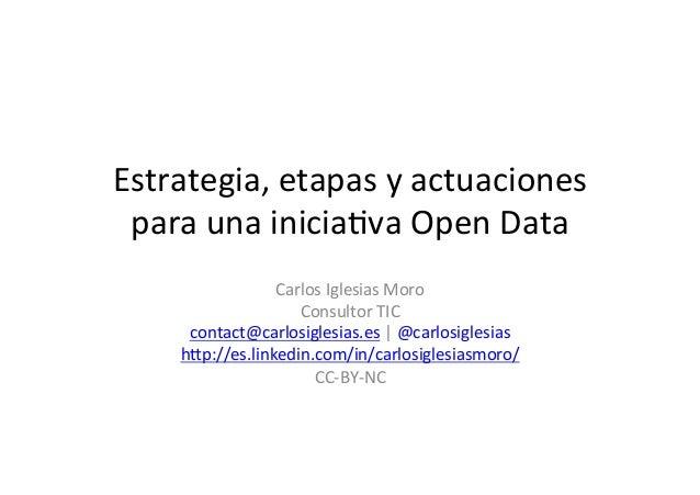 Estrategia,  etapas  y  actuaciones   para  una  inicia1va  Open  Data   Carlos  Iglesias  Moro   ...