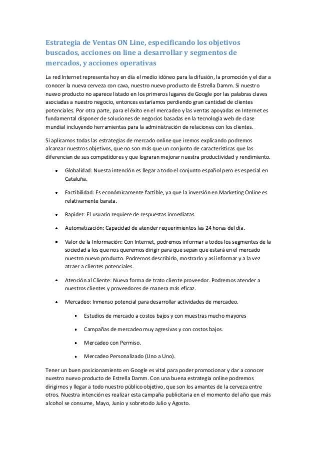 Estrategia de Ventas ON Line, especificando los objetivosbuscados, acciones on line a desarrollar y segmentos demercados, ...