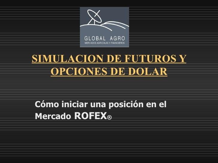 SIMULACION DE FUTUROS Y OPCIONES DE DOLAR Cómo iniciar una posición en el Mercado   ROFEX ®