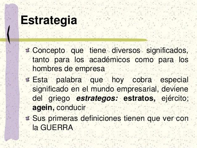 Estrategia Concepto que tiene diversos significados, tanto para los académicos como para los hombres de empresa Esta palab...