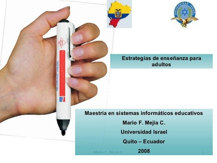 Maestría en sistemas informáticos educativos Mario F. Mejia C. Universidad Israel Quito – Ecuador 2008 Estrategias de ense...