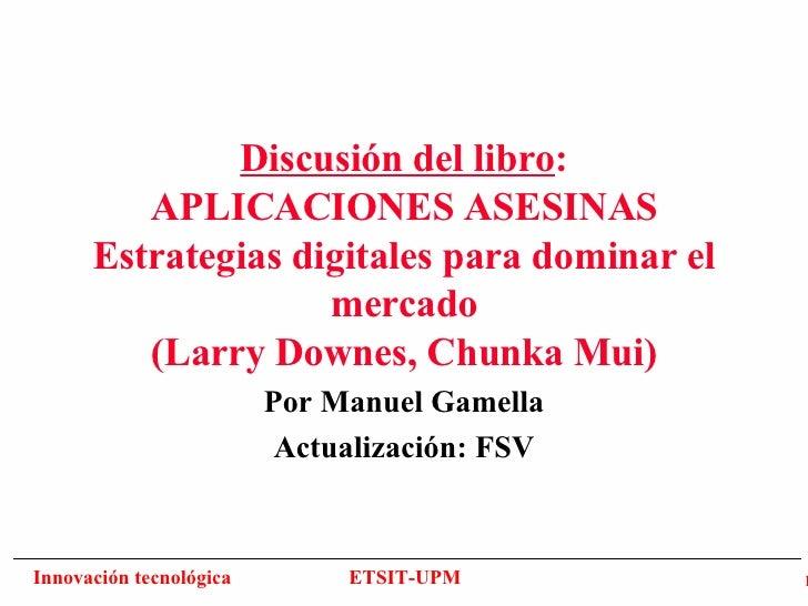 Discusión del libro : APLICACIONES ASESINAS Estrategias digitales para dominar el mercado (Larry Downes, Chunka Mui) Por M...