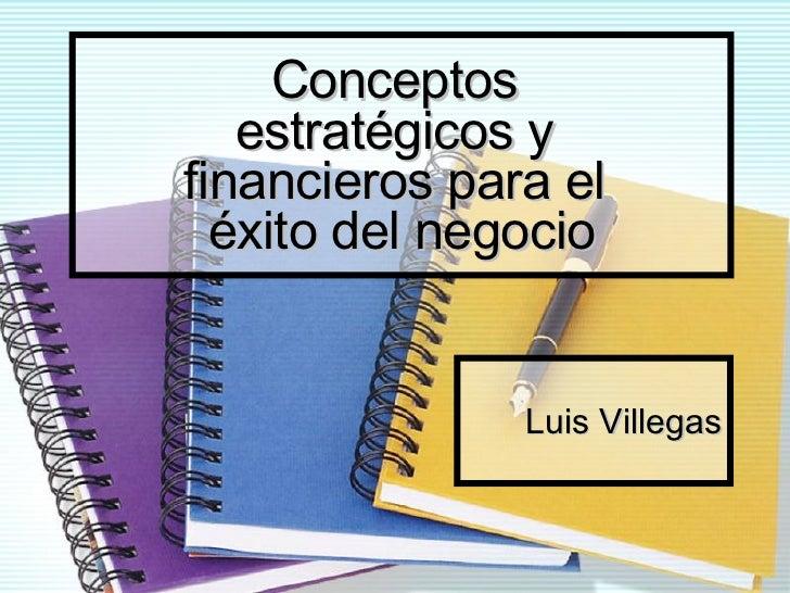 Conceptos  estratégicos y  financieros para el  éxito del negocio Luis Villegas