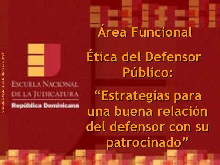 "©  Esscuela Nacional de la Judicatura, 2008 Área Funcional Ética del Defensor Público: "" Estrategias para una buena relaci..."