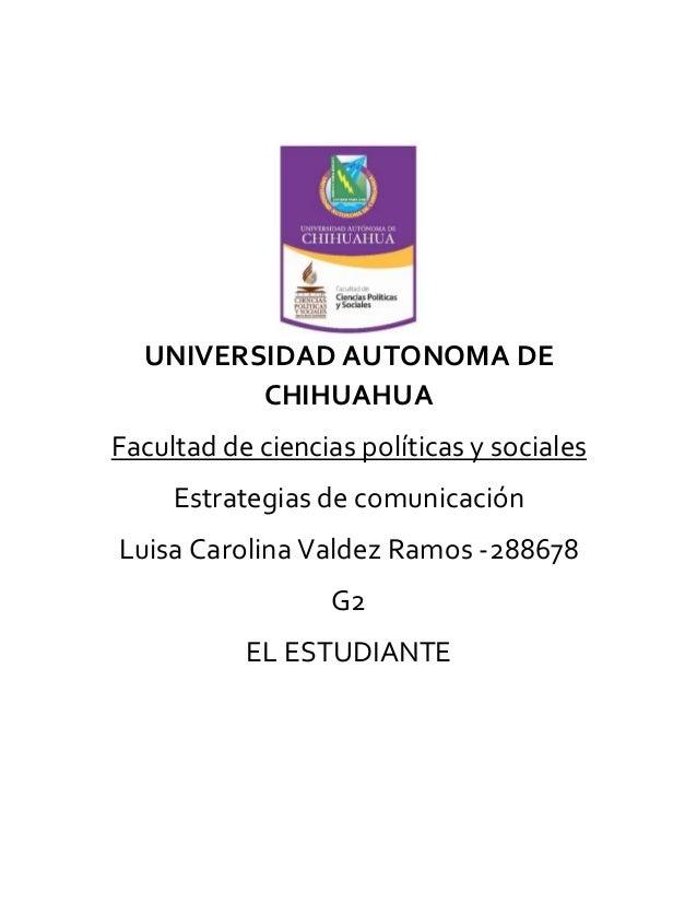 UNIVERSIDAD AUTONOMA DE CHIHUAHUA Facultad de ciencias políticas y sociales Estrategias de comunicación Luisa Carolina Val...