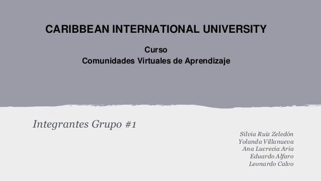 CARIBBEAN INTERNATIONAL UNIVERSITY Curso Comunidades Virtuales de Aprendizaje  Integrantes Grupo #1 Silvia Ruiz Zeledón Yo...