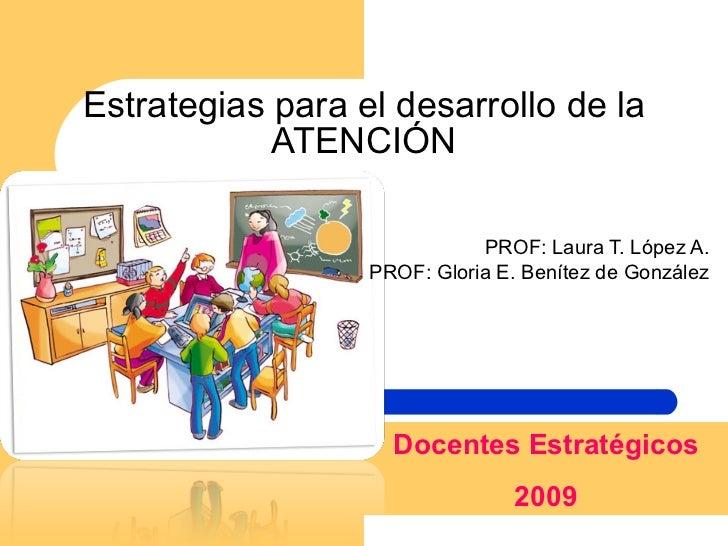 Estrategias para el desarrollo de la ATENCIÓN PROF: Laura T. López A. PROF: Gloria E. Benítez de González Docentes Estraté...